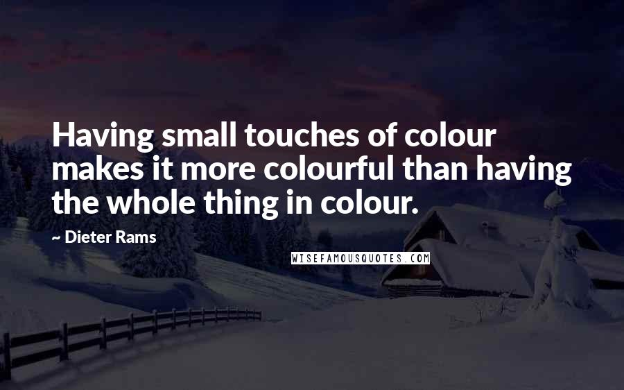 Dieter Rams quotes: Having small touches of colour makes it more colourful than having the whole thing in colour.
