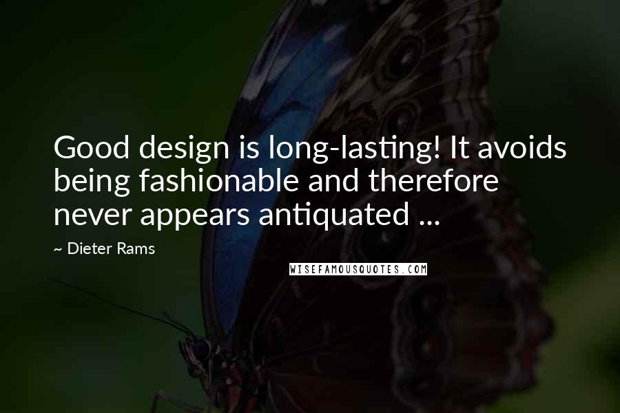 Dieter Rams quotes: Good design is long-lasting! It avoids being fashionable and therefore never appears antiquated ...