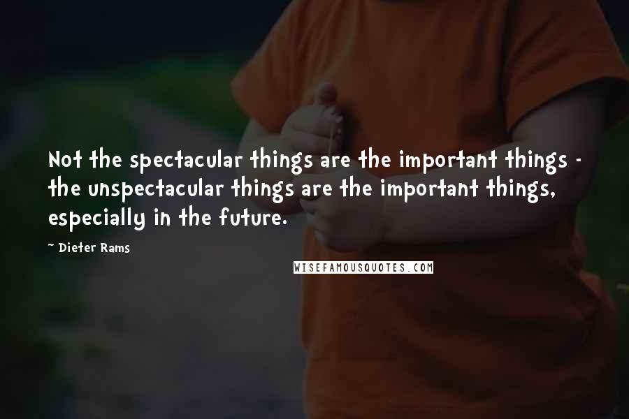 Dieter Rams quotes: Not the spectacular things are the important things - the unspectacular things are the important things, especially in the future.
