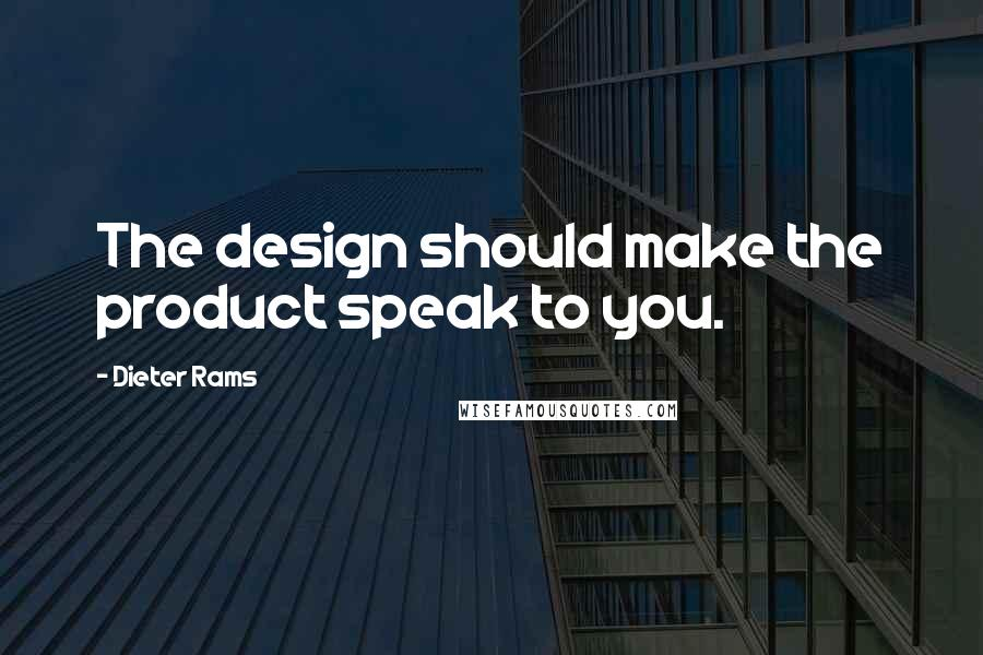 Dieter Rams quotes: The design should make the product speak to you.