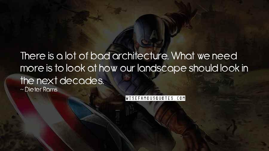 Dieter Rams quotes: There is a lot of bad architecture. What we need more is to look at how our landscape should look in the next decades.