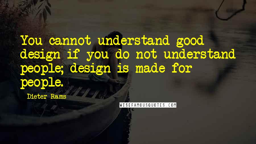 Dieter Rams quotes: You cannot understand good design if you do not understand people; design is made for people.