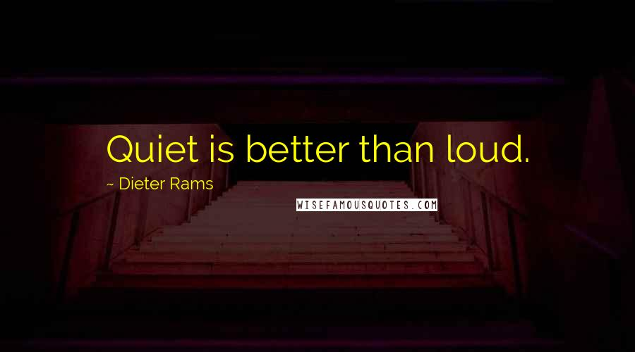 Dieter Rams quotes: Quiet is better than loud.