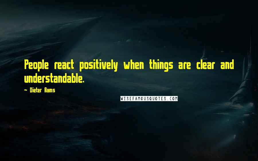 Dieter Rams quotes: People react positively when things are clear and understandable.
