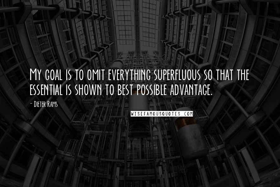 Dieter Rams quotes: My goal is to omit everything superfluous so that the essential is shown to best possible advantage.