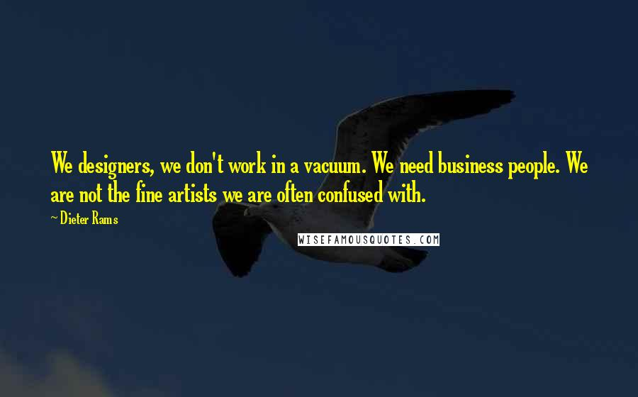 Dieter Rams quotes: We designers, we don't work in a vacuum. We need business people. We are not the fine artists we are often confused with.