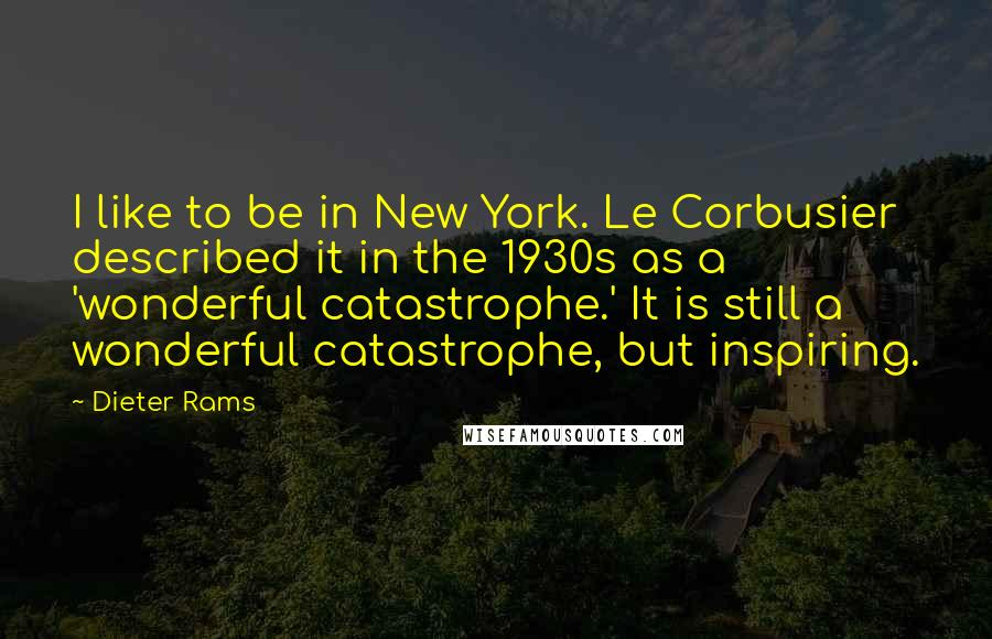 Dieter Rams quotes: I like to be in New York. Le Corbusier described it in the 1930s as a 'wonderful catastrophe.' It is still a wonderful catastrophe, but inspiring.