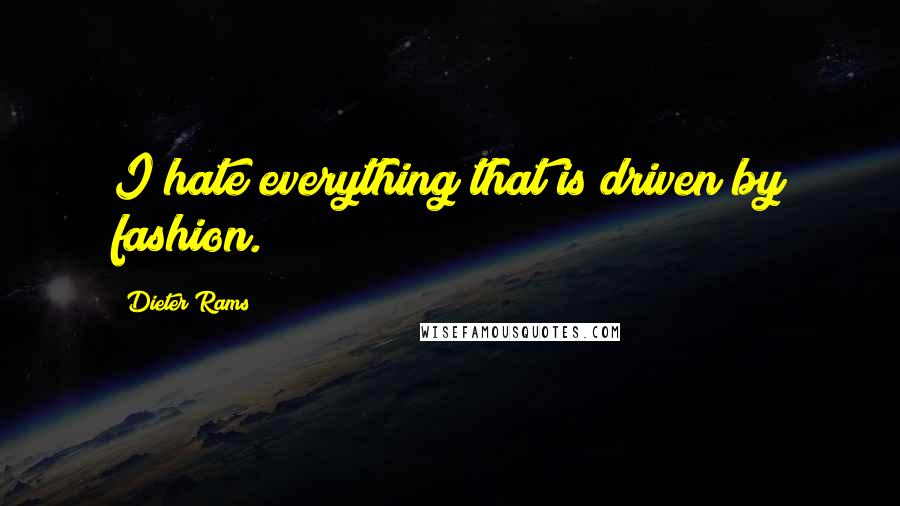 Dieter Rams quotes: I hate everything that is driven by fashion.