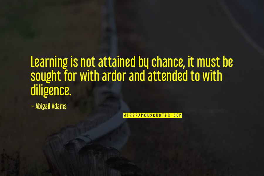 Difference Between House And Home Quotes By Abigail Adams: Learning is not attained by chance, it must