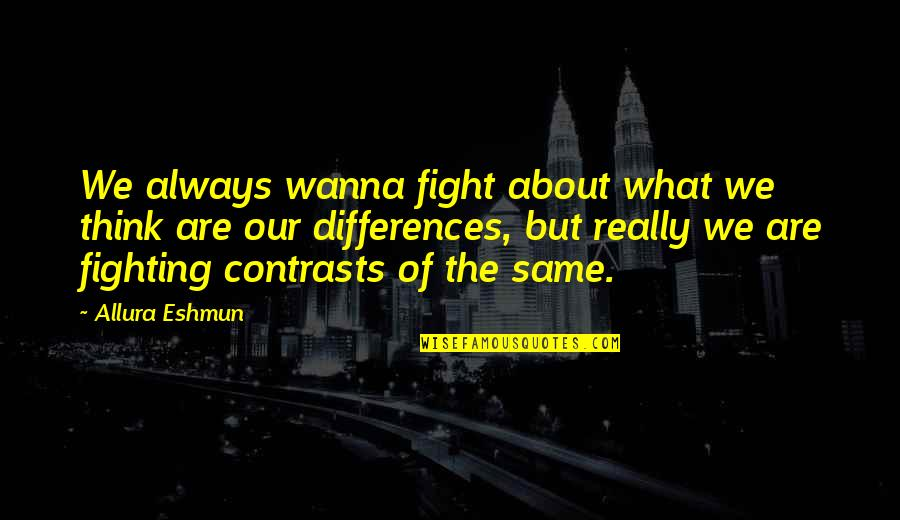 Differences Quotes And Quotes By Allura Eshmun: We always wanna fight about what we think
