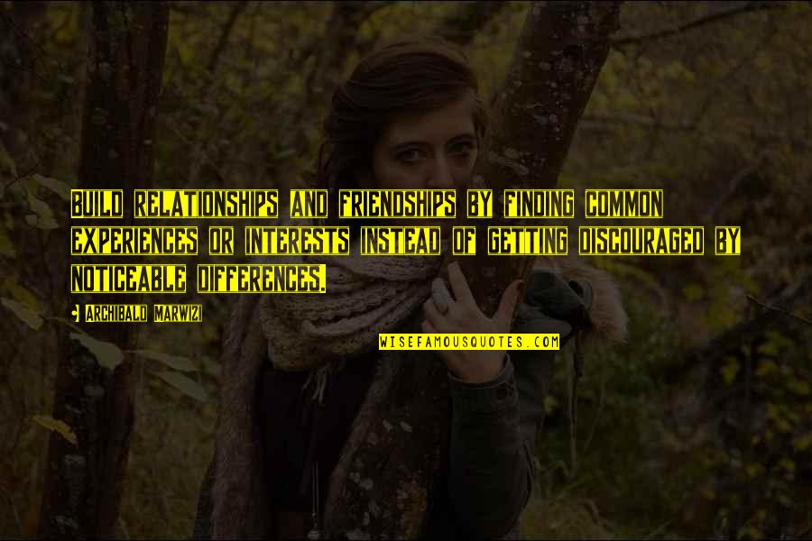 Differences Quotes And Quotes By Archibald Marwizi: Build relationships and friendships by finding common experiences