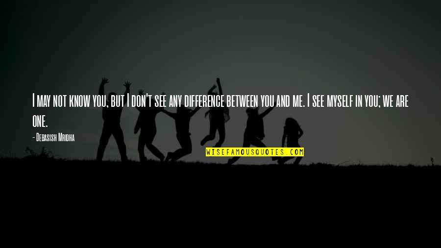Differences Quotes And Quotes By Debasish Mridha: I may not know you, but I don't