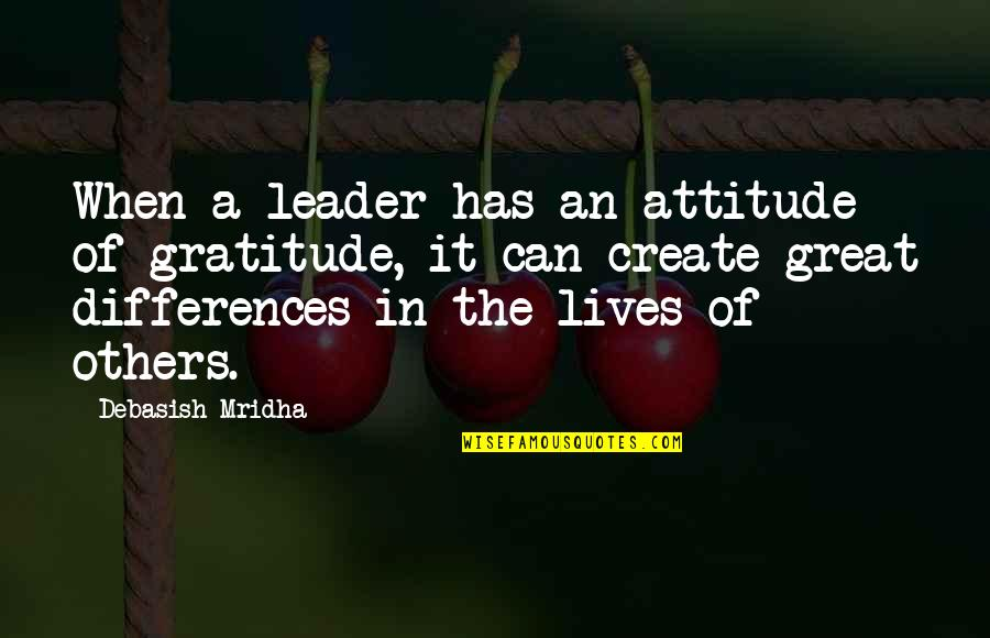 Differences Quotes And Quotes By Debasish Mridha: When a leader has an attitude of gratitude,