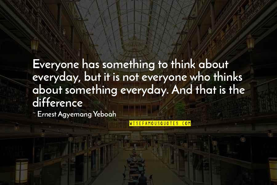 Differences Quotes And Quotes By Ernest Agyemang Yeboah: Everyone has something to think about everyday, but