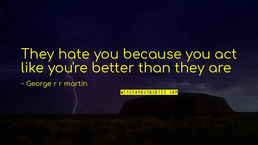 Differences Quotes And Quotes By George R R Martin: They hate you because you act like you're