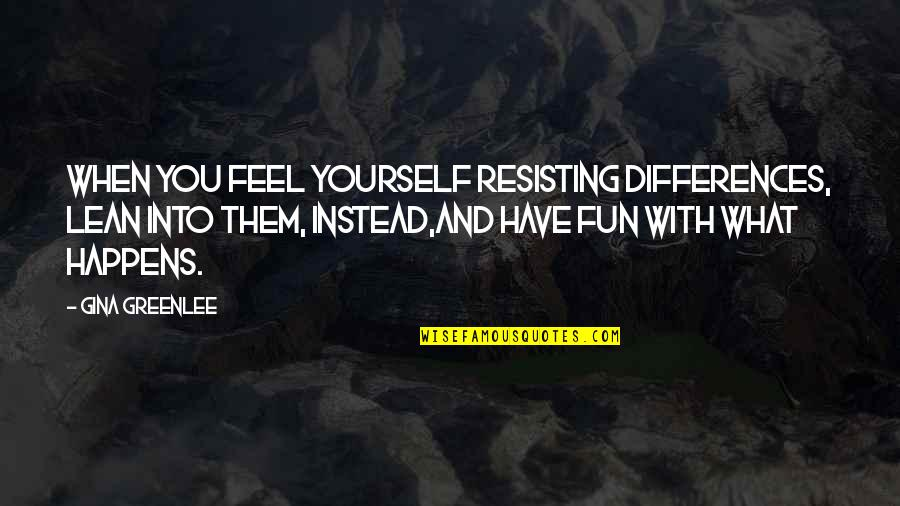 Differences Quotes And Quotes By Gina Greenlee: When you feel yourself resisting differences, lean into