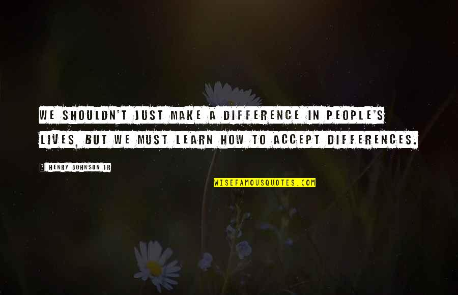 Differences Quotes And Quotes By Henry Johnson Jr: We shouldn't just make a difference in people's