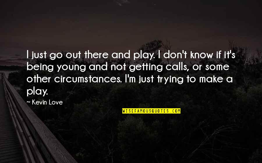 Differences Quotes And Quotes By Kevin Love: I just go out there and play. I