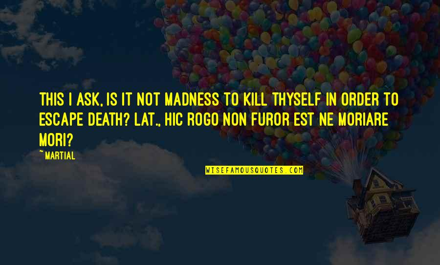 Differences Quotes And Quotes By Martial: This I ask, is it not madness to