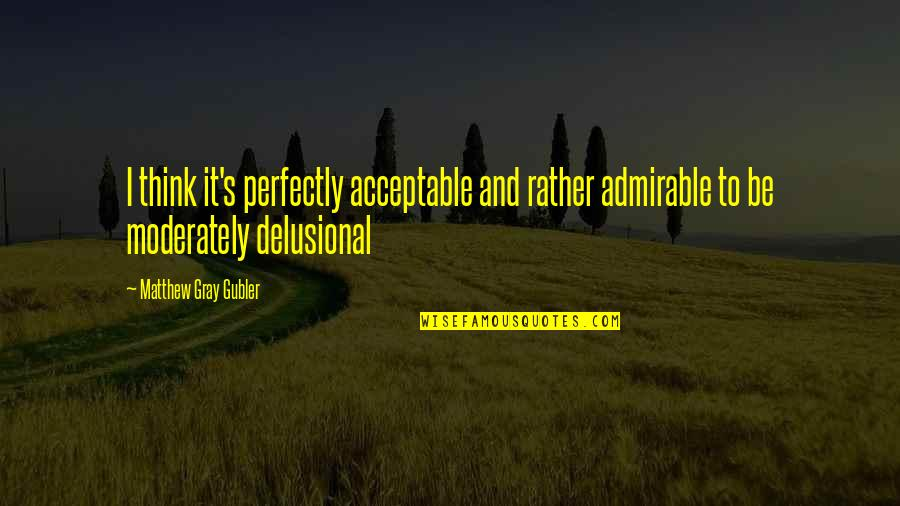 Differences Quotes And Quotes By Matthew Gray Gubler: I think it's perfectly acceptable and rather admirable