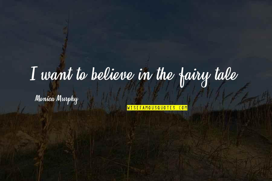 Differences Quotes And Quotes By Monica Murphy: I want to believe in the fairy tale.