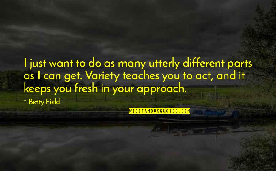 Different Approach Quotes By Betty Field: I just want to do as many utterly