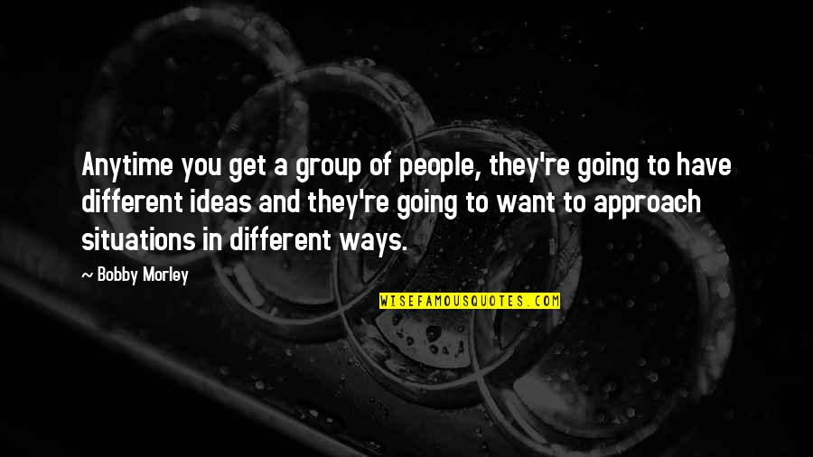 Different Approach Quotes By Bobby Morley: Anytime you get a group of people, they're