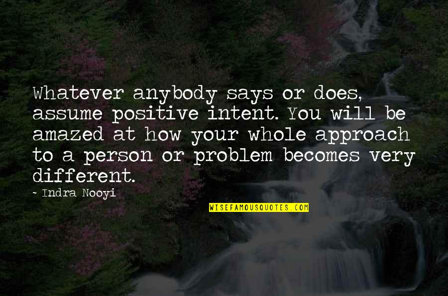 Different Approach Quotes By Indra Nooyi: Whatever anybody says or does, assume positive intent.