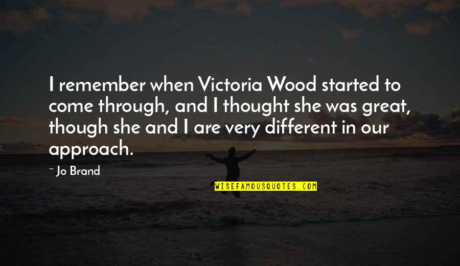 Different Approach Quotes By Jo Brand: I remember when Victoria Wood started to come