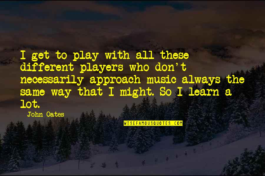 Different Approach Quotes By John Oates: I get to play with all these different