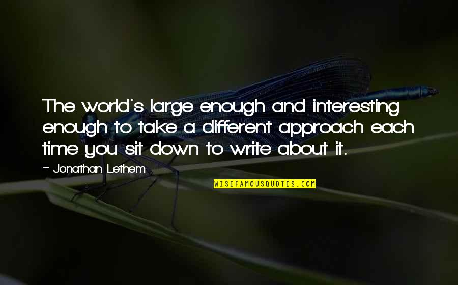 Different Approach Quotes By Jonathan Lethem: The world's large enough and interesting enough to