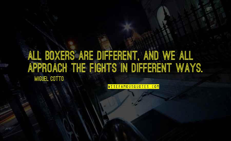 Different Approach Quotes By Miguel Cotto: All boxers are different, and we all approach