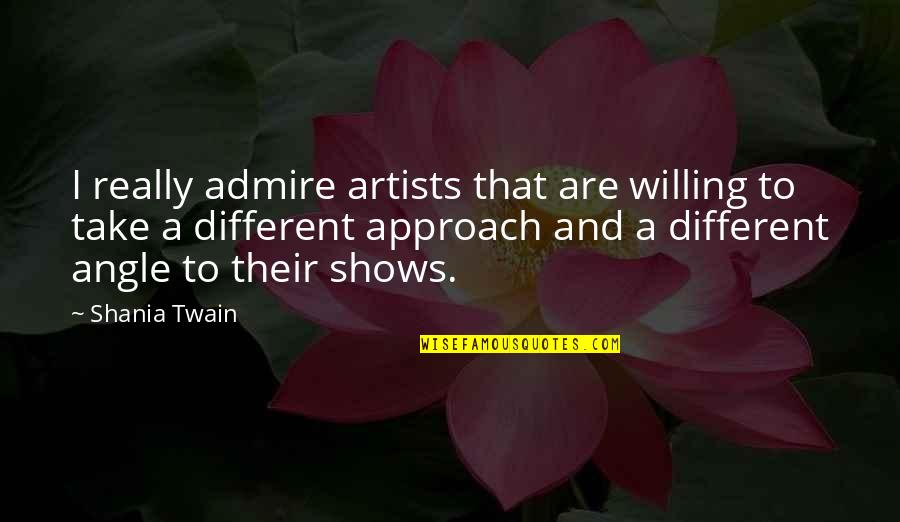 Different Approach Quotes By Shania Twain: I really admire artists that are willing to