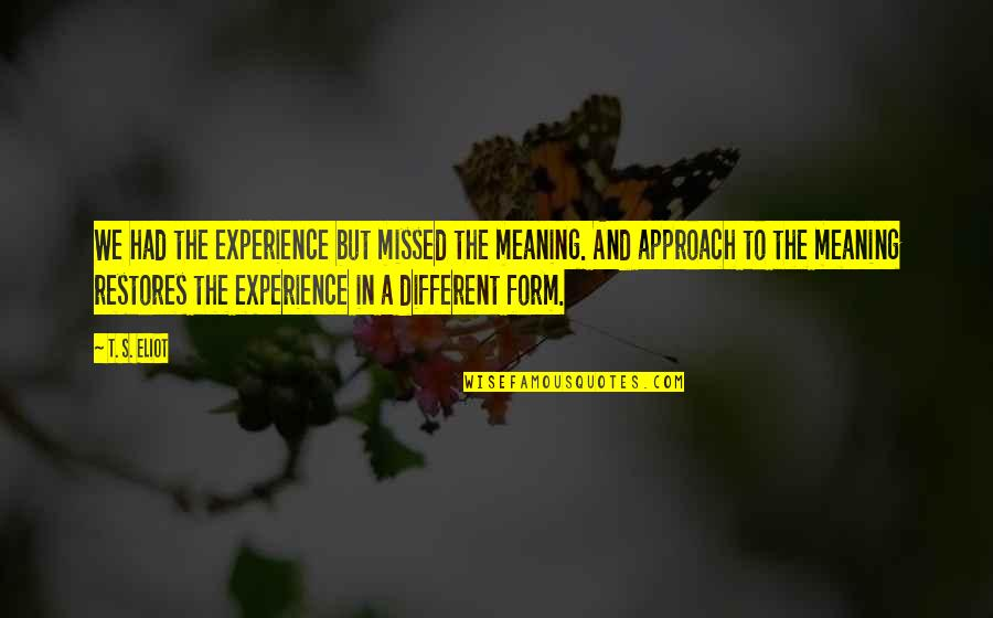 Different Approach Quotes By T. S. Eliot: We had the experience but missed the meaning.