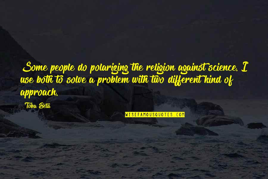 Different Approach Quotes By Toba Beta: Some people do polarizing the religion against science.