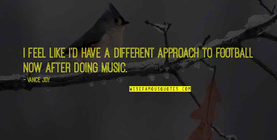 Different Approach Quotes By Vance Joy: I feel like I'd have a different approach