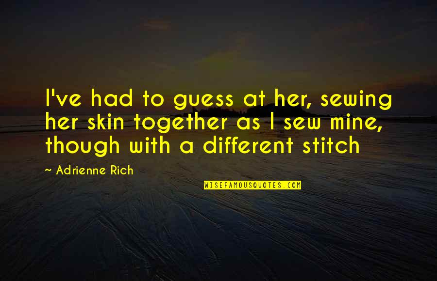Different But Together Quotes By Adrienne Rich: I've had to guess at her, sewing her