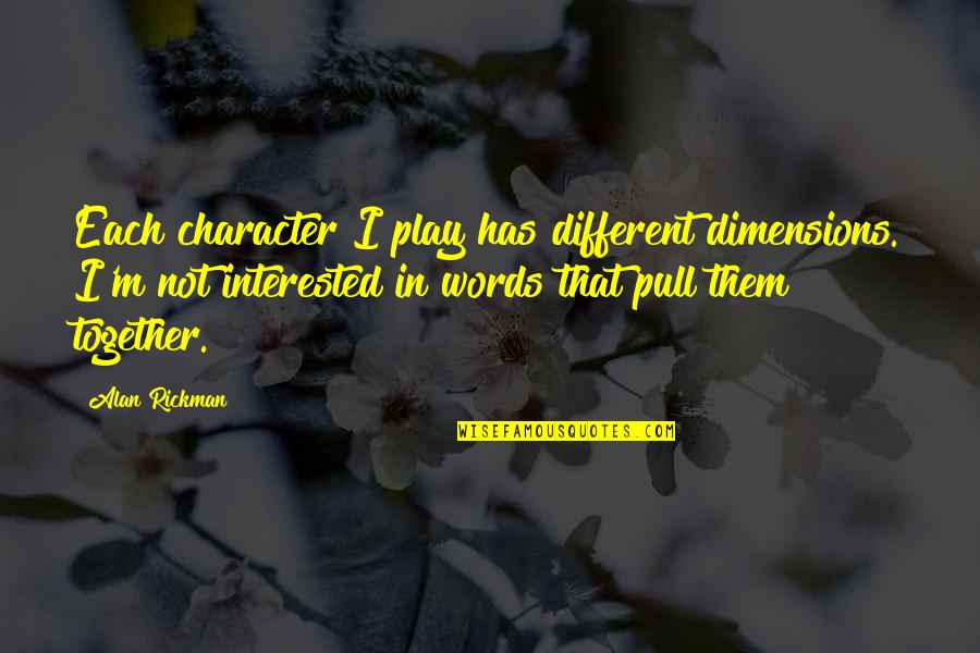 Different But Together Quotes By Alan Rickman: Each character I play has different dimensions. I'm