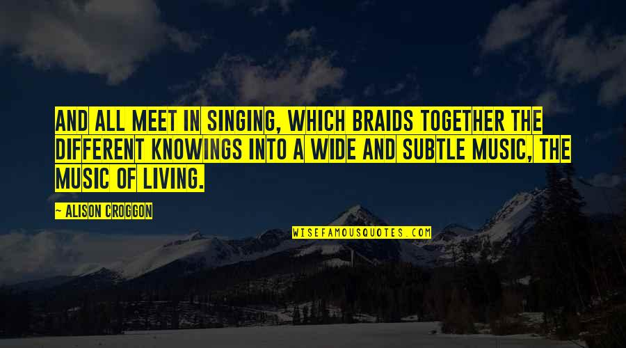 Different But Together Quotes By Alison Croggon: And all meet in singing, which braids together