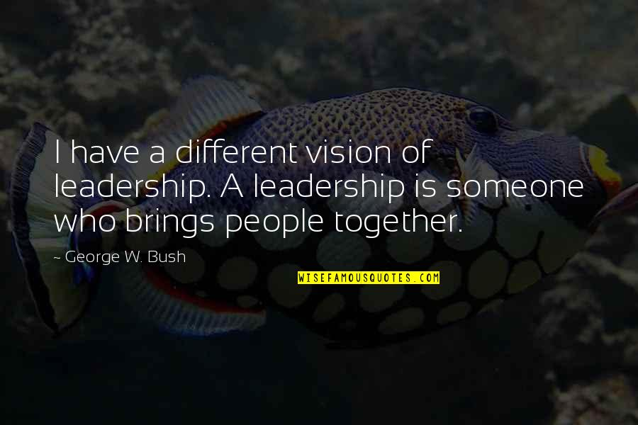 Different But Together Quotes By George W. Bush: I have a different vision of leadership. A