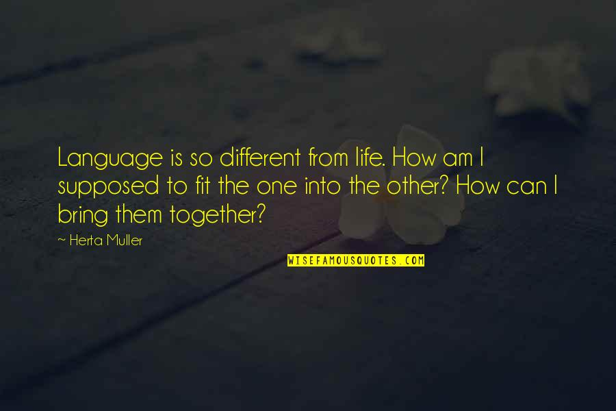 Different But Together Quotes By Herta Muller: Language is so different from life. How am