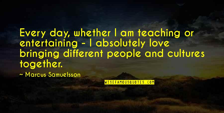 Different But Together Quotes By Marcus Samuelsson: Every day, whether I am teaching or entertaining