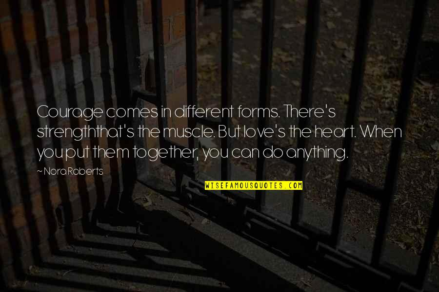 Different But Together Quotes By Nora Roberts: Courage comes in different forms. There's strengththat's the
