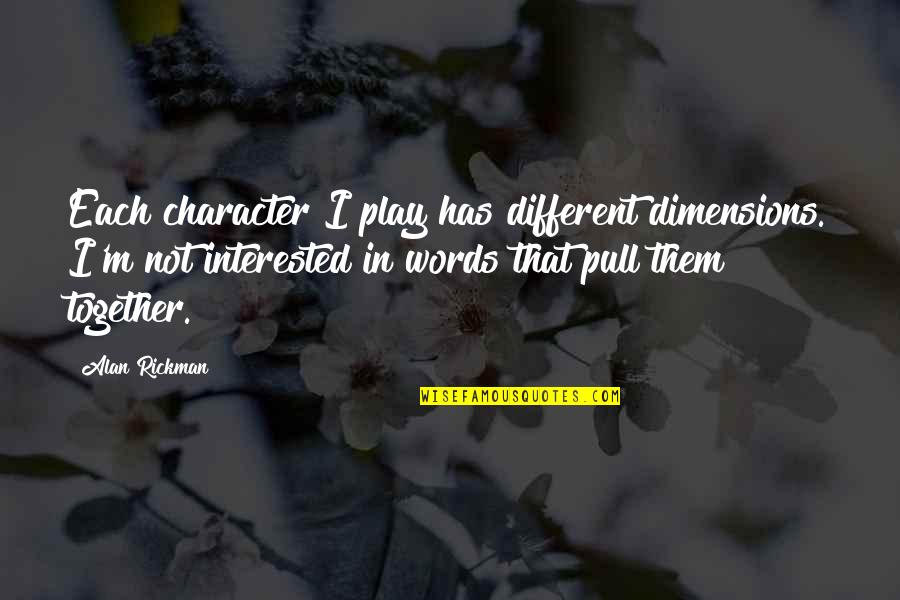 Different Character Quotes By Alan Rickman: Each character I play has different dimensions. I'm
