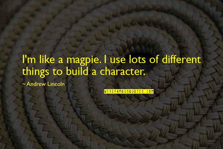 Different Character Quotes By Andrew Lincoln: I'm like a magpie. I use lots of