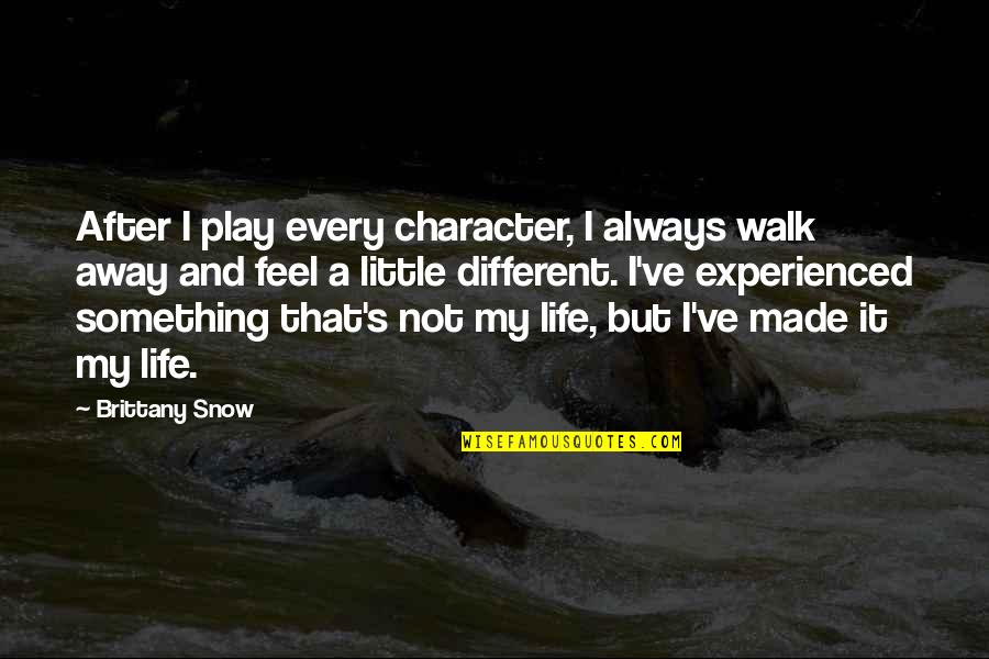 Different Character Quotes By Brittany Snow: After I play every character, I always walk