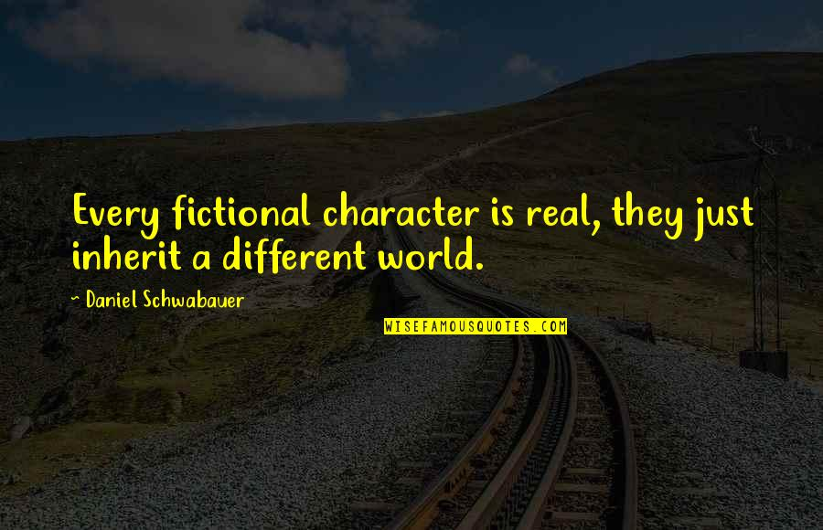 Different Character Quotes By Daniel Schwabauer: Every fictional character is real, they just inherit