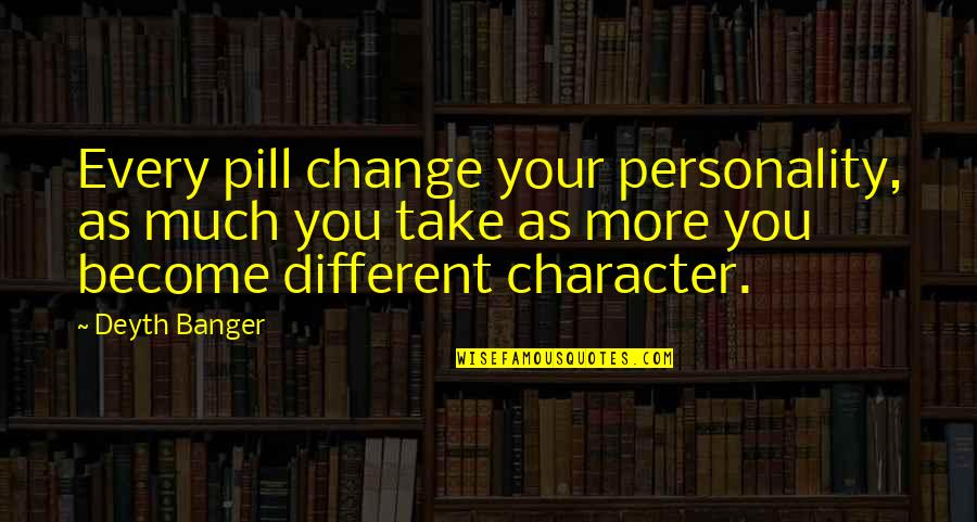 Different Character Quotes By Deyth Banger: Every pill change your personality, as much you