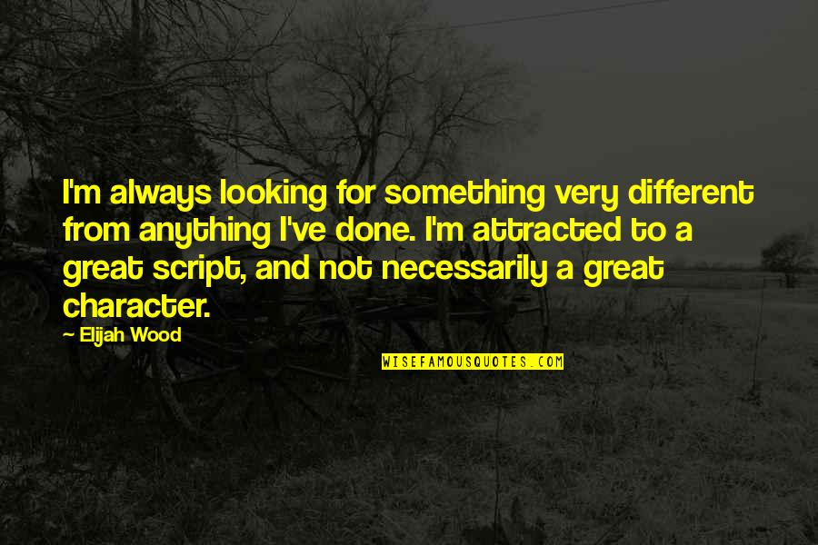 Different Character Quotes By Elijah Wood: I'm always looking for something very different from