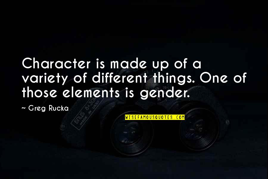 Different Character Quotes By Greg Rucka: Character is made up of a variety of